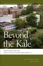 Beyond the Kale - Urban Agriculture and Social Justice Activism in New York City ebook by Kristin Reynolds, Nevin Cohen, Nik Heynen,...