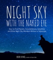 Night Sky With the Naked Eye - How to Find Planets, Constellations, Satellites and Other Night Sky Wonders without a Telescope ebook by Bob King