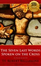 The Seven Last Words Spoken on the Cross ebook by St. Robert Bellarmine, Wyatt North