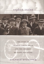 Orphan Trains - The Story of Charles Loring Brace and the Children He Saved and Failed ebook by Stephen O'Connor