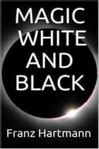 Magic: White and Black ebook by Franz Hartmann
