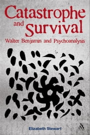 Catastrophe and Survival: Walter Benjamin and Psychoanalysis ebook by Dr Elizabeth Stewart
