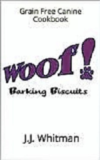 WOOF! Barking Biscuits Canine Cookbook ebook by J.J. Whitman