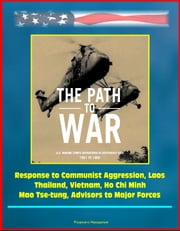 The Path to War: U.S. Marine Corps Operations in Southeast Asia 1961 to 1965 - Response to Communist Aggression, Laos, Thailand, Vietnam, Ho Chi Minh, Mao Tse-tung, Advisors to Major Forces ebook by Progressive Management