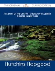The Spirit of the Ghetto - Studies of the Jewish Quarter in New York - The Original Classic Edition ebook by Hutchins Hapgood