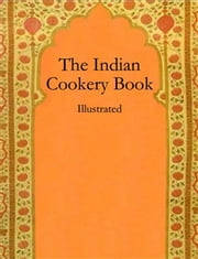 The Indian Cookery Book: Illustrated ebook by Anonymous,Anonymous,anonymous