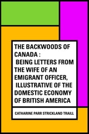 The Backwoods of Canada : Being Letters From The Wife of an Emigrant Officer, Illustrative of the Domestic Economy of British America ebook by Catharine Parr Strickland Traill
