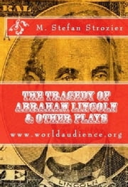 The Tragedy of Abraham Lincoln & Other Plays ebook by M. Stefan Strozier