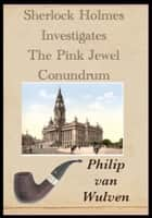 Sherlock Holmes Investigates. The Pink Jewel Conundrum ebook by Philip van Wulven
