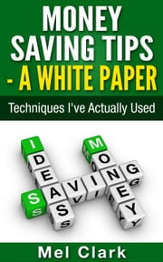 Money Saving Tips - A White Paper: Techniques I've Actually Used - Clear Thinking About Money, #2 ebook by Mel Clark