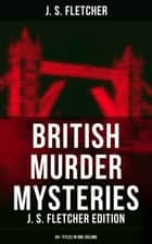 British Murder Mysteries: J. S. Fletcher Edition (40+ Titles in One Volume) - The Mill House Murder, Dead Men's Money, The Paradise Mystery, The Borough Treasurer, The Root of All Evil, The Charing Cross Mystery, Sea Fog, The Solution of a Mystery… 電子書 by J. S. Fletcher