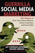 Guerrilla Social Media Marketing - 100+ Weapons to Grow Your Online Influence, Attract Customers, and Drive Profits ebook by Jay Levinson