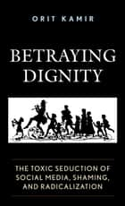 Betraying Dignity - The Toxic Seduction of Social Media, Shaming, and Radicalization ebook by Orit Kamir
