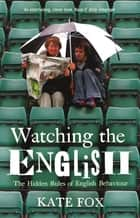 Watching the English - The Hidden Rules of English Behaviour ebook by Kate Fox