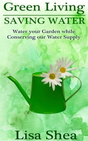 Green Living - Saving Water - Water your Garden while Conserving our Water Supply ebook by Lisa Shea