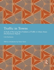 Traffic in Towns - A Study of the Long Term Problems of Traffic in Urban Areas ebook by Colin Buchanan