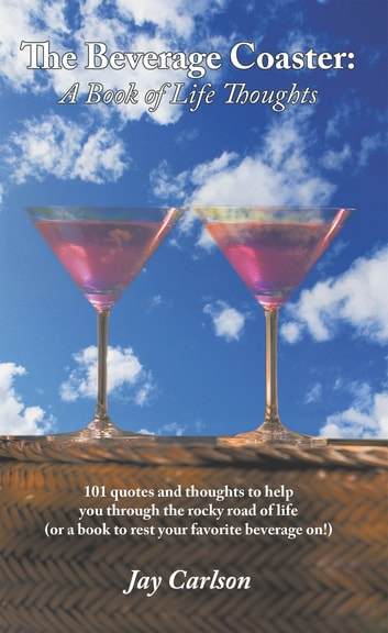 The Beverage Coaster: a Book of Life Thoughts - 101 Quotes and Thoughts to Help You Through the Rocky Road of Life (Or a Book to Rest Your Favorite Beverage On!) ebook by Jay Carlson