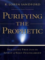 Purifying the Prophetic - Breaking Free from the Spirit of Self-Fulfillment ebook by R. Loren Sandford,John Sandford
