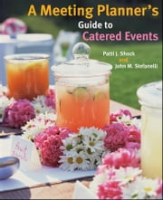 A Meeting Planner's Guide to Catered Events ebook by Patti J. Shock,John M. Stefanelli
