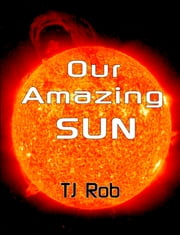 Our Amazing Sun - (Age 6 and above) ebook by TJ Rob