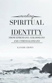 Unveiling Spiritual Identity From Ephesians, Colossians, 1Thessalonians ebook by Kayode Crown