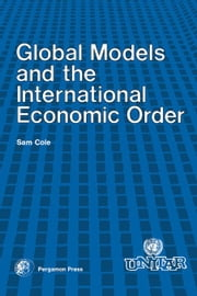 Global Models and the International Economic Order: A Paper for the United Nations Institute for Training and Research Project on the Future ebook by Cole, Sam