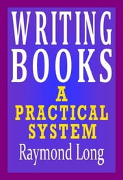Writing Books: a Practical System ebook by Raymond Long