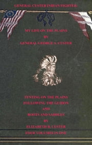 General Custer Indian Fighter: My Life On The Plains, Tenting On The Plains, Following The Guidon, & Boots & Saddles. 4 Volumes In 1 ebook by Elizabeth B. Custer,General George A. Custer