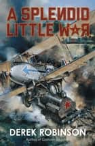 A Splendid Little War eBook par Derek Robinson