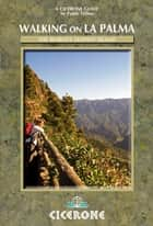 Walking on La Palma - 45 day walks including the GR130 and GR131 on the world's steepest island ebook by Paddy Dillon