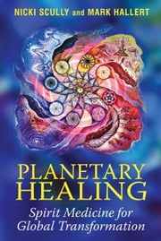 Planetary Healing - Spirit Medicine for Global Transformation ebook by Nicki Scully,Mark Hallert