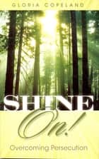 Shine On! - Overcoming Persecution ebook by Gloria Copeland