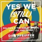 Yes We (Still) Can - Politics in the Age of Obama, Twitter, and Trump audiobook by Dan Pfeiffer, Author