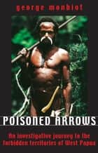 Poisoned Arrows - An investigative journey to the forbidden territories of West Papua ebook by George Monbiot