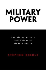 Military Power - Explaining Victory and Defeat in Modern Battle ebook by Stephen Biddle