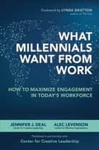 What Millennials Want from Work: How to Maximize Engagement in Today's Workforce ebook by Jennifer J. Deal,Alec Levenson