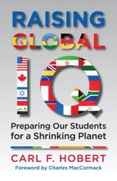 Raising Global IQ - Preparing Our Students for a Shrinking Planet ebook by Carl Hobert