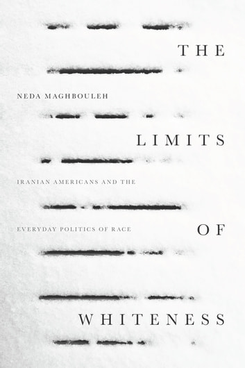 The Limits of Whiteness - Iranian Americans and the Everyday Politics of Race ebook by Neda Maghbouleh