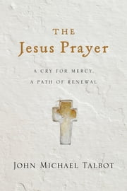 The Jesus Prayer - A Cry for Mercy, a Path of Renewal ebook by John Michael Talbot