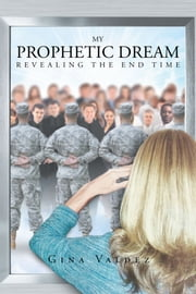 My Prophetic Dream Revealing The End Time ebook by Gina Valdez