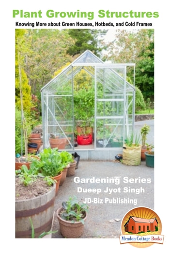 Plant Growing Structures: Knowing More about Green Houses, Hotbeds, and Cold Frames ebook by Dueep Jyot Singh