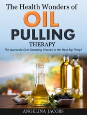 The Health Wonders of Oil Pulling Therapy - The Ayurvedic Oral Cleansing Practice is the Next Big Thing! ebook by Angelina Jacobs