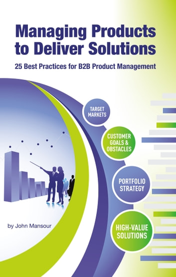 Managing Products to Deliver Solutions - 25 Best Practices for B2B Product Management ebook by John Mansour