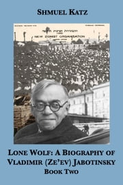 Lone Wolf: A Biography of Vladimir (Ze'ev) Jabotinsky (Book Two) ebook by Shmuel Katz