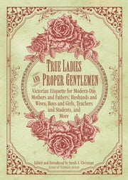 True Ladies and Proper Gentlemen - Victorian Etiquette for Modern-Day Mothers and Fathers, Husbands and Wives, Boys and Girls, Teachers and Students, and More ebook by Sarah A. Chrisman