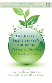 The Health Practitioner's Guide to Climate Change - Diagnosis and Cure ebook by Fiona Adshead,Jenny Griffiths,Mala Rao,Allison Thorpe