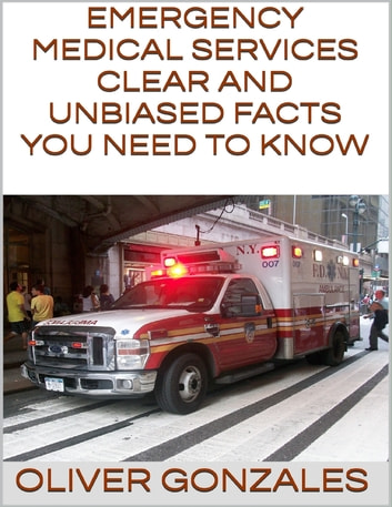 Emergency Medical Services: Clear and Unbiased Facts You Need to Know ebook by Oliver Gonzales