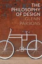 The Philosophy of Design ebook by Glenn Parsons