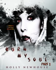 Burn My Soul :Part I ebook by Holly Newhouse