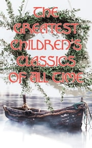 The Greatest Children's Classics Of All Time - 1400+ Titles in One Volume: Fantastic Tales, Fables, Fairytales, Adventures & Legends ebook by Beatrix Potter, E. Nesbit, Kenneth Grahame,...